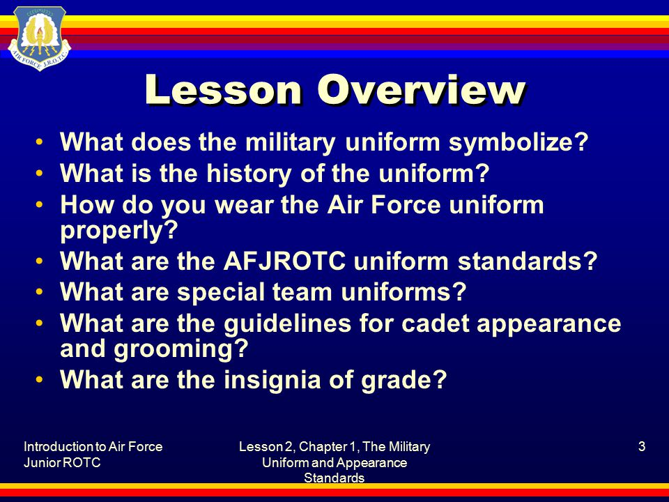 Introduction to Air Force Junior ROTC Lesson 2, Chapter 1, The Military Uniform and Appearance Standards 3 Lesson Overview What does the military uniform symbolize.