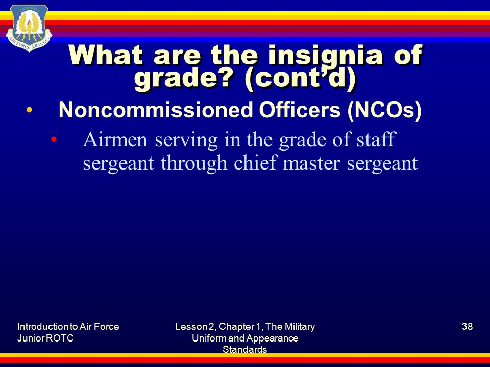 Introduction to Air Force Junior ROTC Lesson 2, Chapter 1, The Military Uniform and Appearance Standards 38 What are the insignia of grade.