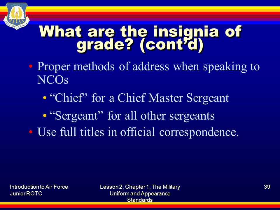 Introduction to Air Force Junior ROTC Lesson 2, Chapter 1, The Military Uniform and Appearance Standards 39 What are the insignia of grade.