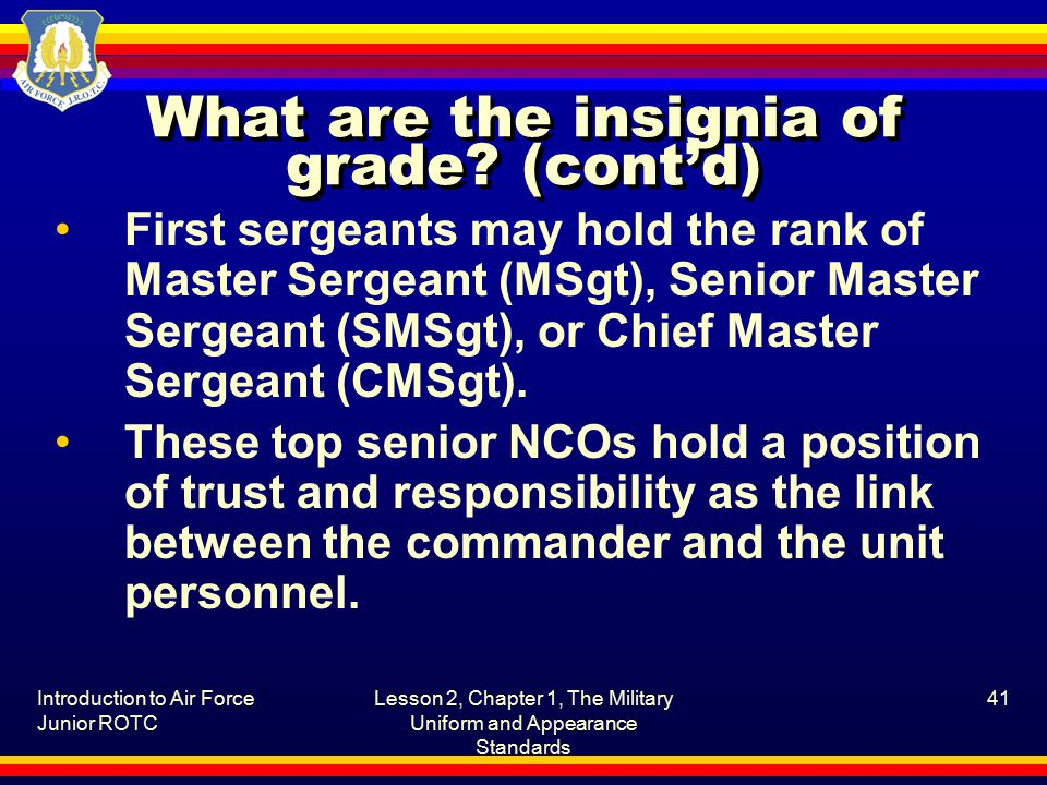 Introduction to Air Force Junior ROTC Lesson 2, Chapter 1, The Military Uniform and Appearance Standards 41 What are the insignia of grade.