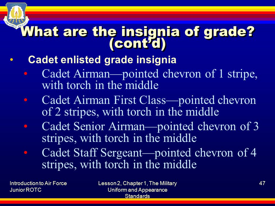 Introduction to Air Force Junior ROTC Lesson 2, Chapter 1, The Military Uniform and Appearance Standards 47 What are the insignia of grade.