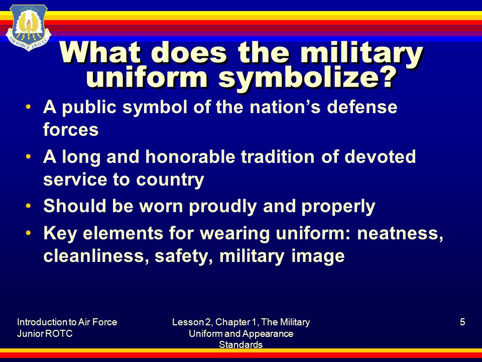 Introduction to Air Force Junior ROTC Lesson 2, Chapter 1, The Military Uniform and Appearance Standards 5 What does the military uniform symbolize.