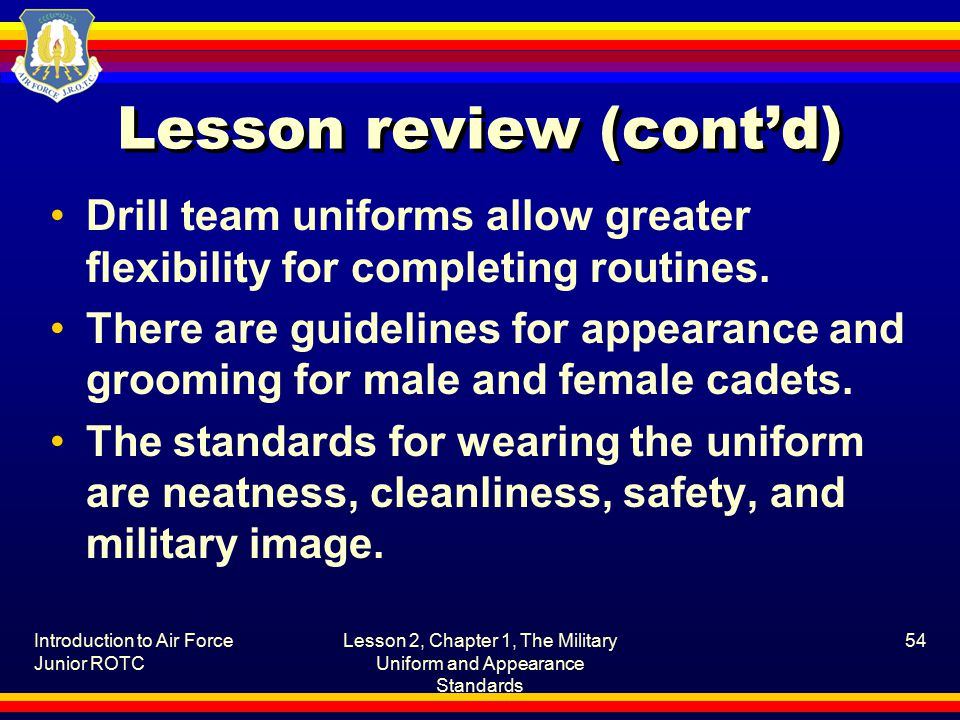 Introduction to Air Force Junior ROTC Lesson 2, Chapter 1, The Military Uniform and Appearance Standards 54 Lesson review (cont'd) Drill team uniforms allow greater flexibility for completing routines.