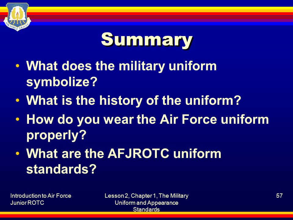 Introduction to Air Force Junior ROTC Lesson 2, Chapter 1, The Military Uniform and Appearance Standards 57 Summary What does the military uniform symbolize.