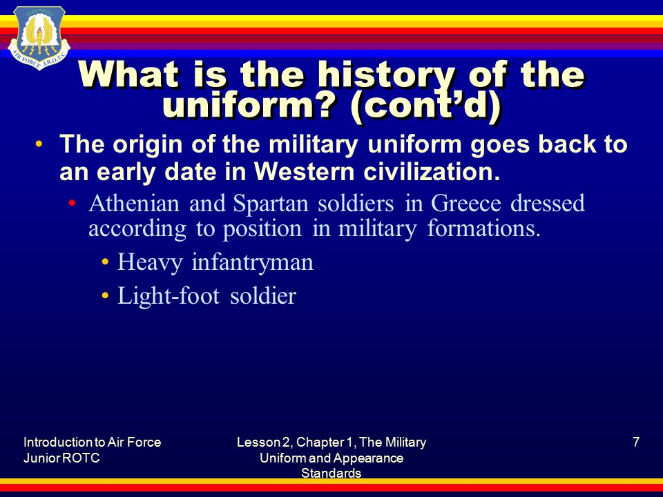 Introduction to Air Force Junior ROTC Lesson 2, Chapter 1, The Military Uniform and Appearance Standards 7 What is the history of the uniform.