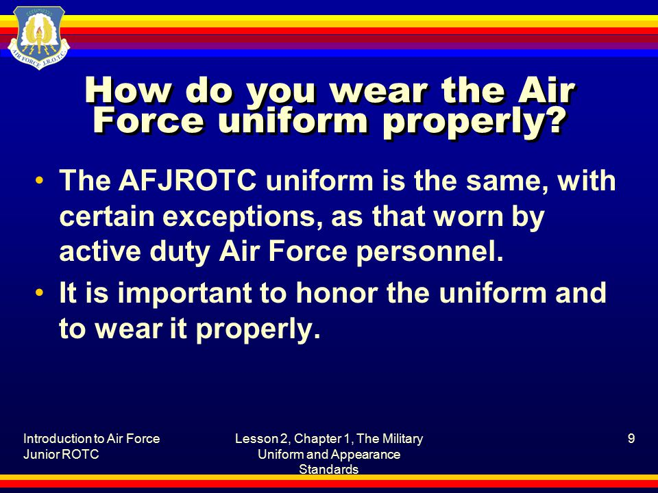 Introduction to Air Force Junior ROTC Lesson 2, Chapter 1, The Military Uniform and Appearance Standards 9 How do you wear the Air Force uniform properly.
