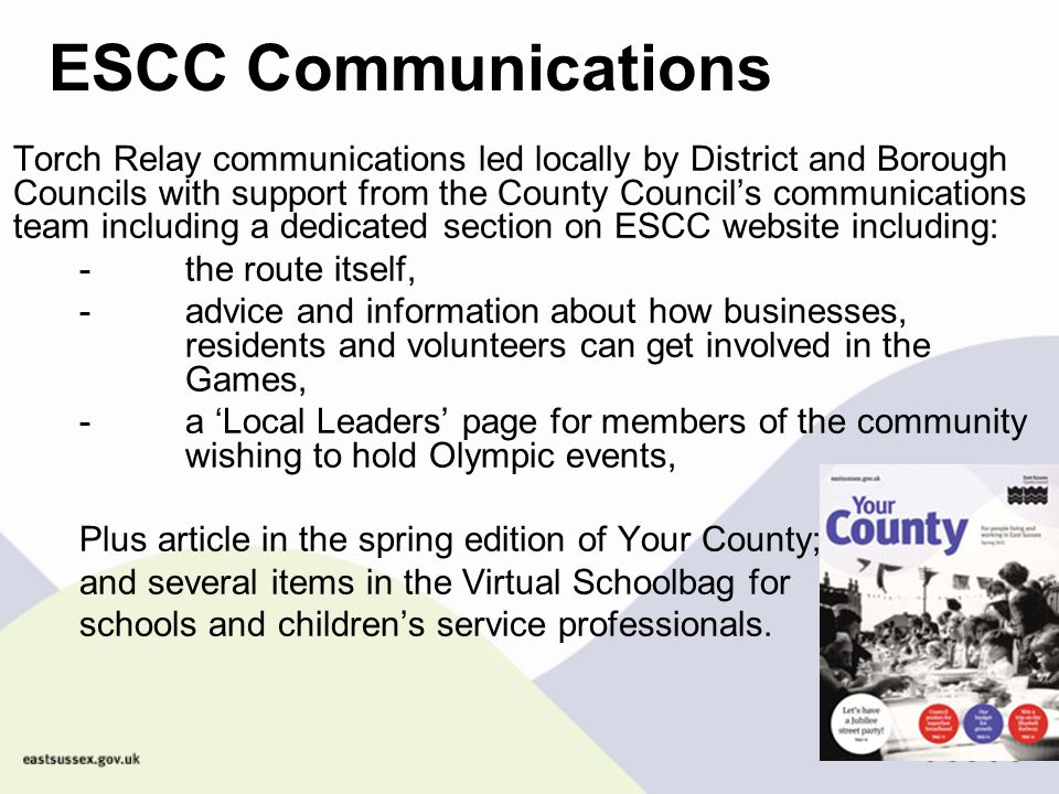 ESCC Communications -As the torch relay advances ESCC will be communicating: Road closures information Quotes from Lead Councillors for the press Website updates Via 'Your County' (June article planned) Internal staff communications at appropriate milestones