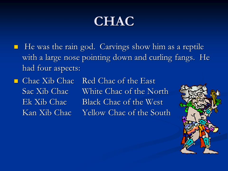 CHAC He was the rain god. Carvings show him as a reptile with a large nose pointing down and curling fangs. He had four aspects: He was the rain god.