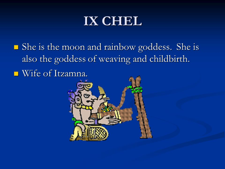 IX CHEL She is the moon and rainbow goddess. She is also the goddess of weaving and childbirth. She is the moon and rainbow goddess. She is also the g
