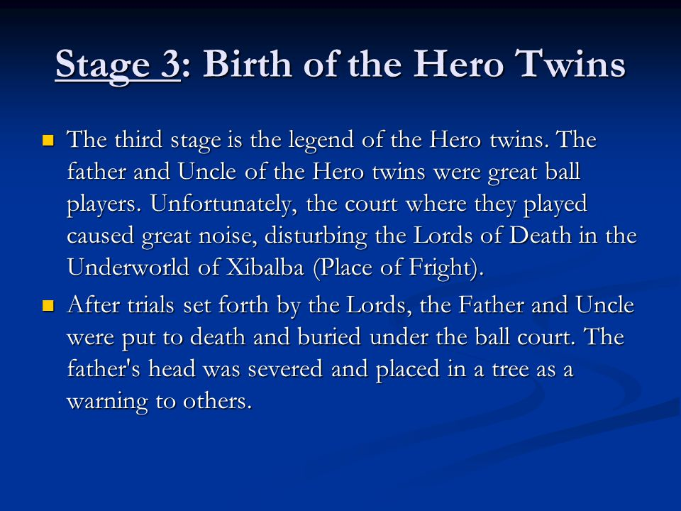 Stage 3: Birth of the Hero Twins The third stage is the legend of the Hero twins. The father and Uncle of the Hero twins were great ball players. Unfo