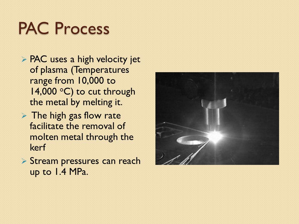 PAC Process  PAC uses a high velocity jet of plasma (Temperatures range from 10,000 to 14,000 o C) to cut through the metal by melting it.