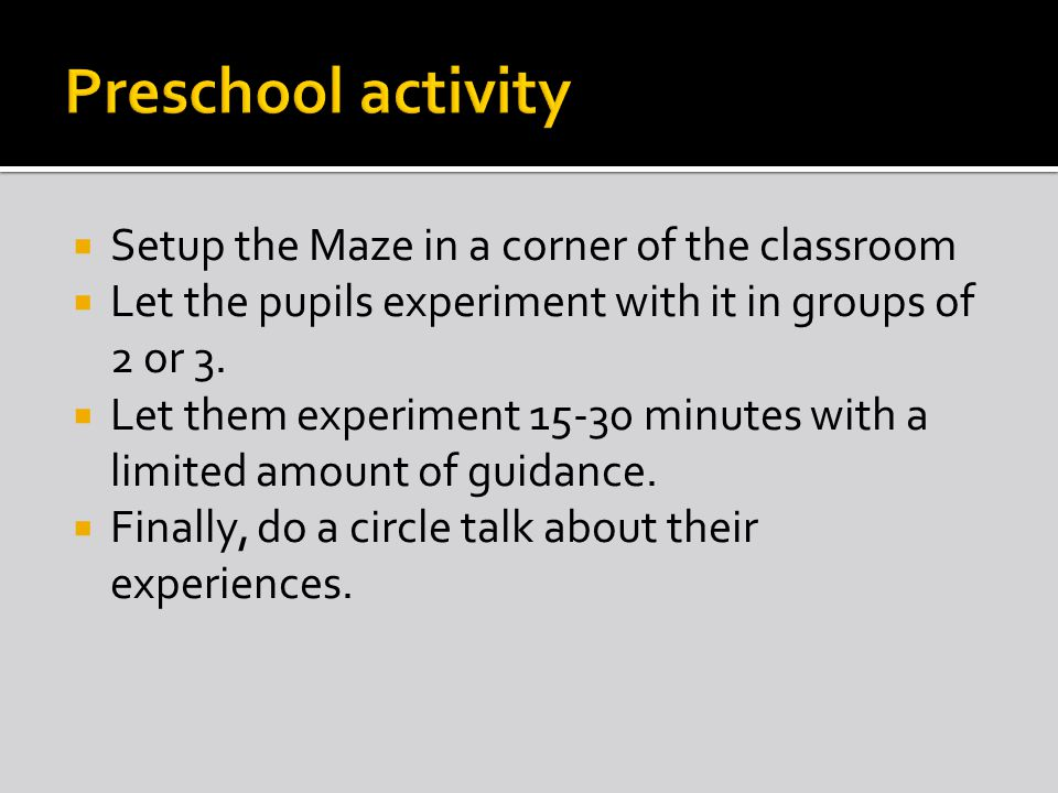  Setup the Maze in a corner of the classroom  Let the pupils experiment with it in groups of 2 or 3.