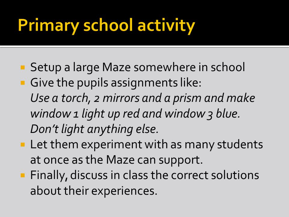  Setup a large Maze somewhere in school  Give the pupils assignments like: Use a torch, 2 mirrors and a prism and make window 1 light up red and win