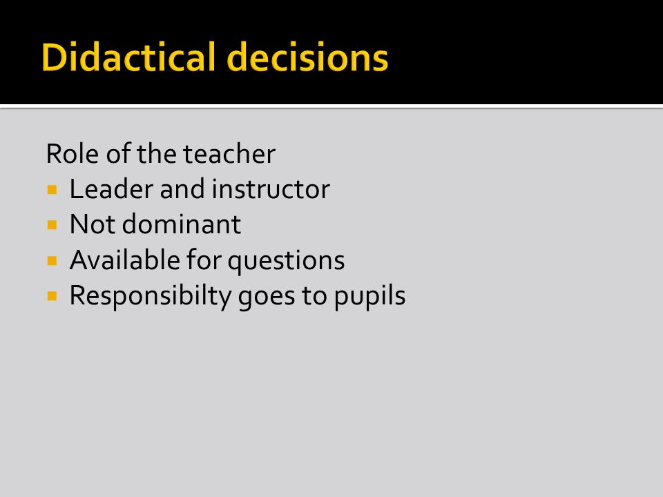 Role of the teacher  Leader and instructor  Not dominant  Available for questions  Responsibilty goes to pupils