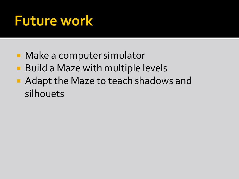  Make a computer simulator  Build a Maze with multiple levels  Adapt the Maze to teach shadows and silhouets