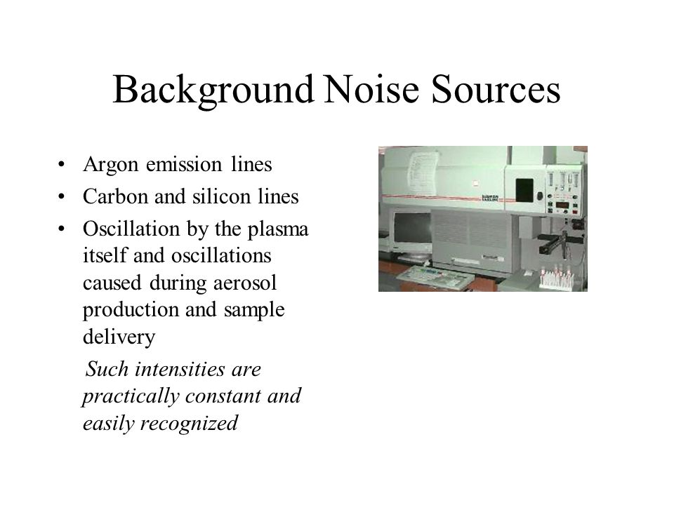 Background Noise Sources Argon emission lines Carbon and silicon lines Oscillation by the plasma itself and oscillations caused during aerosol production and sample delivery Such intensities are practically constant and easily recognized