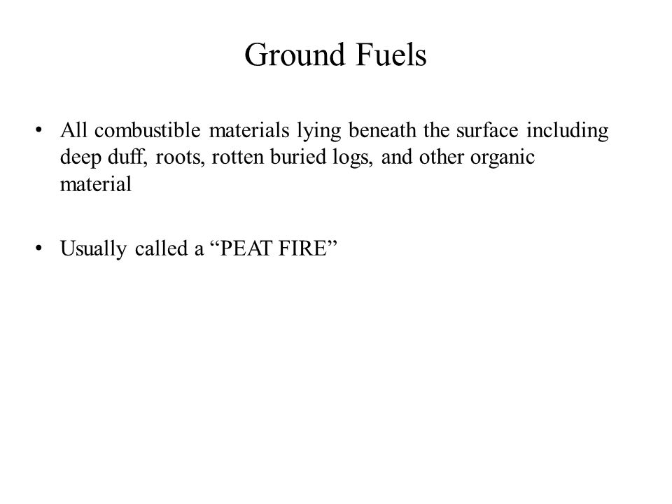 All combustible materials lying beneath the surface including deep duff, roots, rotten buried logs, and other organic material Usually called a PEAT FIRE Ground Fuels