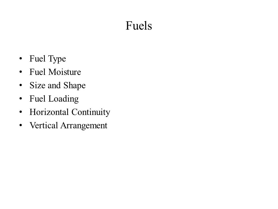Fuels Fuel Type Fuel Moisture Size and Shape Fuel Loading Horizontal Continuity Vertical Arrangement