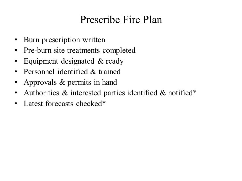 Prescribe Fire Plan Burn prescription written Pre-burn site treatments completed Equipment designated & ready Personnel identified & trained Approvals & permits in hand Authorities & interested parties identified & notified* Latest forecasts checked* * Day before & day of burn