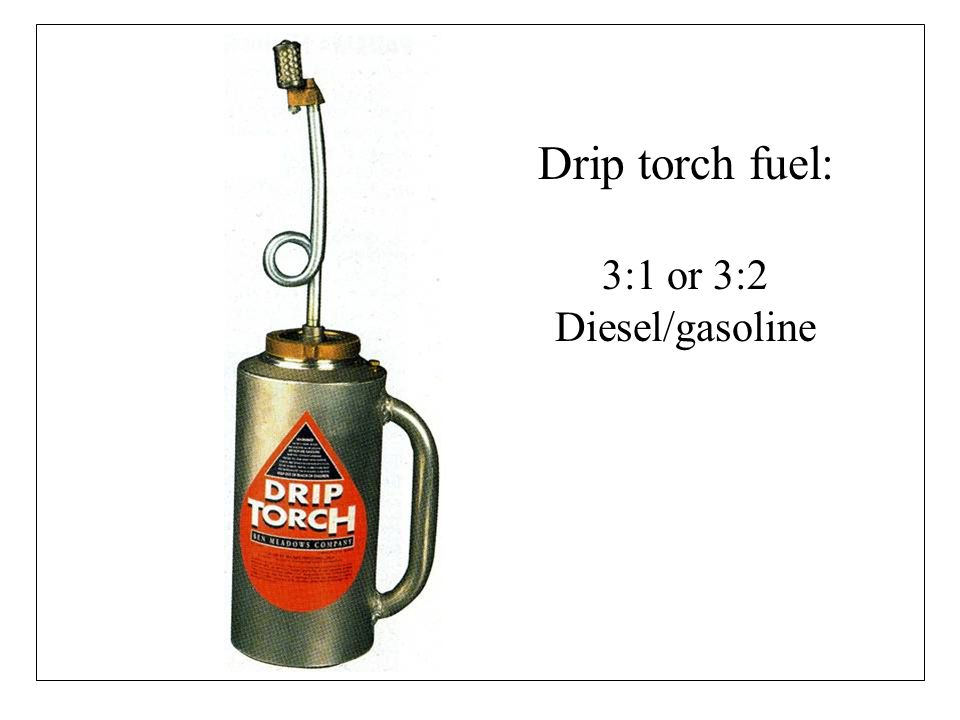 Drip torch fuel: 3:1 or 3:2 Diesel/gasoline