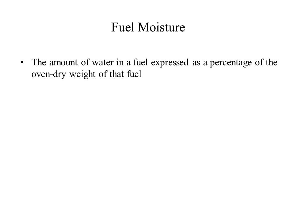 Fuel Moisture The amount of water in a fuel expressed as a percentage of the oven-dry weight of that fuel