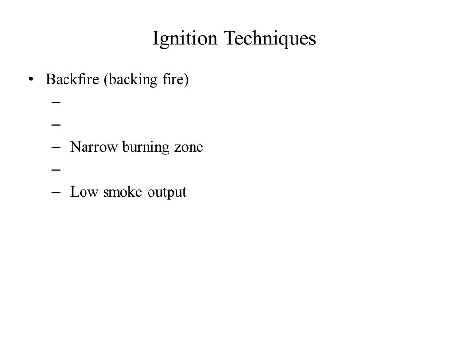 Ignition Techniques Backfire (backing fire) – – Narrow burning zone – – Low smoke output