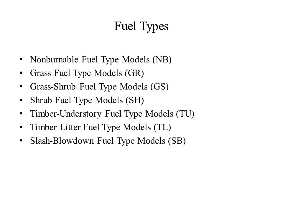 Fuel Types Nonburnable Fuel Type Models (NB) Grass Fuel Type Models (GR) Grass-Shrub Fuel Type Models (GS) Shrub Fuel Type Models (SH) Timber-Understory Fuel Type Models (TU) Timber Litter Fuel Type Models (TL) Slash-Blowdown Fuel Type Models (SB)