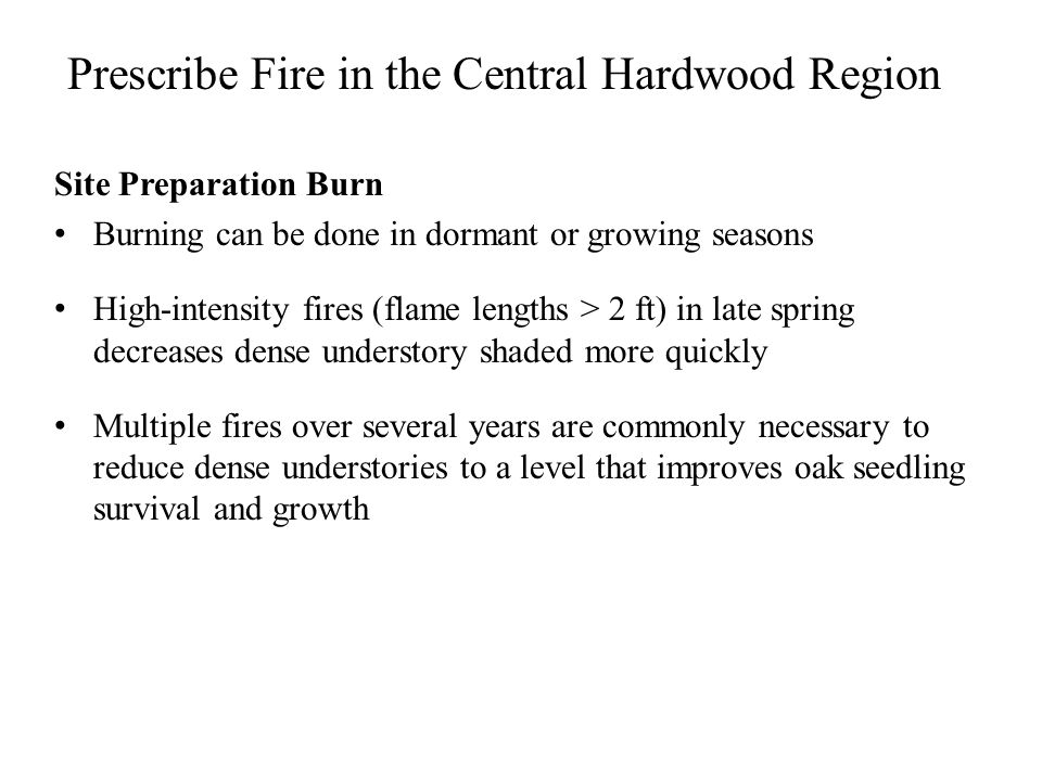 Prescribe Fire in the Central Hardwood Region Site Preparation Burn Burning can be done in dormant or growing seasons High-intensity fires (flame lengths > 2 ft) in late spring decreases dense understory shaded more quickly Multiple fires over several years are commonly necessary to reduce dense understories to a level that improves oak seedling survival and growth