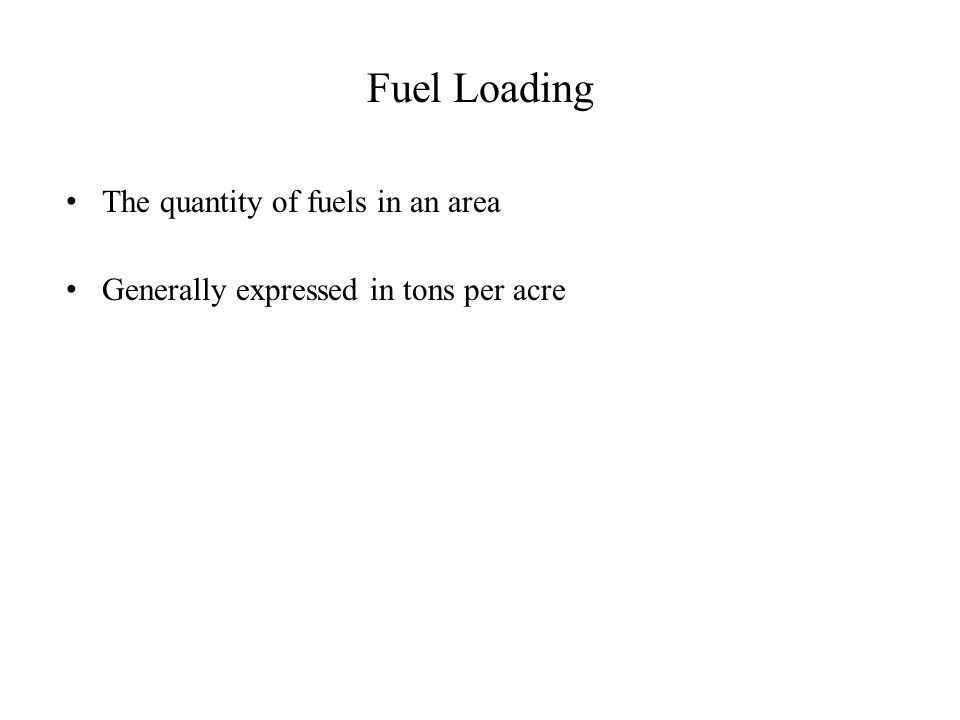 Fuel Loading The quantity of fuels in an area Generally expressed in tons per acre