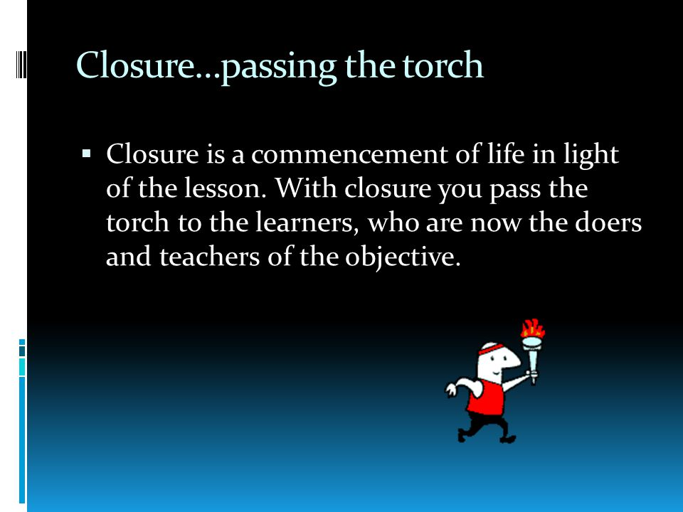 Closure…passing the torch  Closure is a commencement of life in light of the lesson.