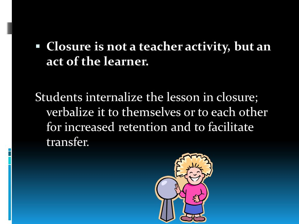  Closure is not a teacher activity, but an act of the learner.