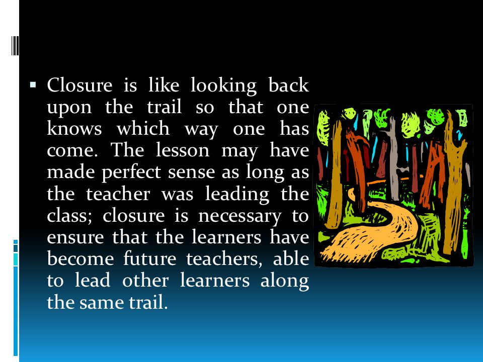  Closure is like looking back upon the trail so that one knows which way one has come.