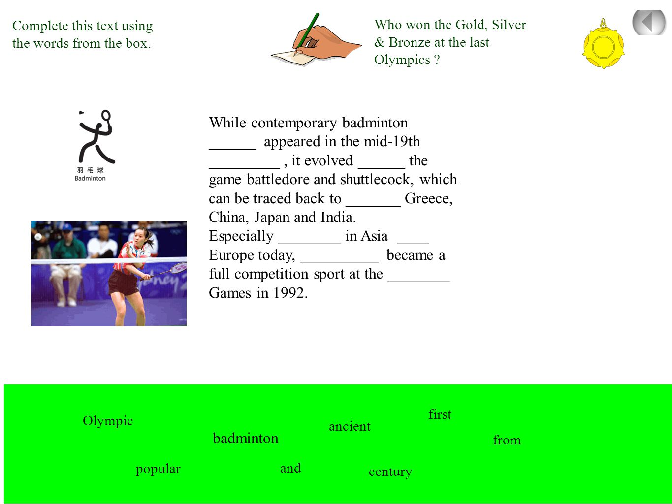 While contemporary badminton ______ appeared in the mid-19th _________, it evolved ______ the game battledore and shuttlecock, which can be traced back to _______ Greece, China, Japan and India.