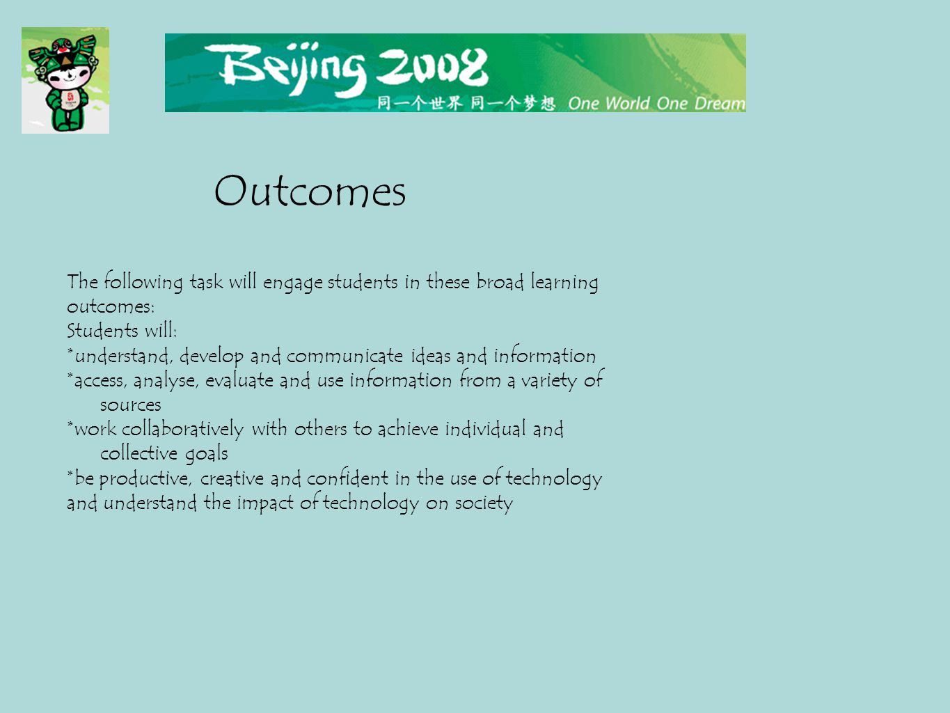 The following task will engage students in these broad learning outcomes: Students will: * understand, develop and communicate ideas and information * access, analyse, evaluate and use information from a variety of sources * work collaboratively with others to achieve individual and collective goals * be productive, creative and confident in the use of technology and understand the impact of technology on society Outcomes