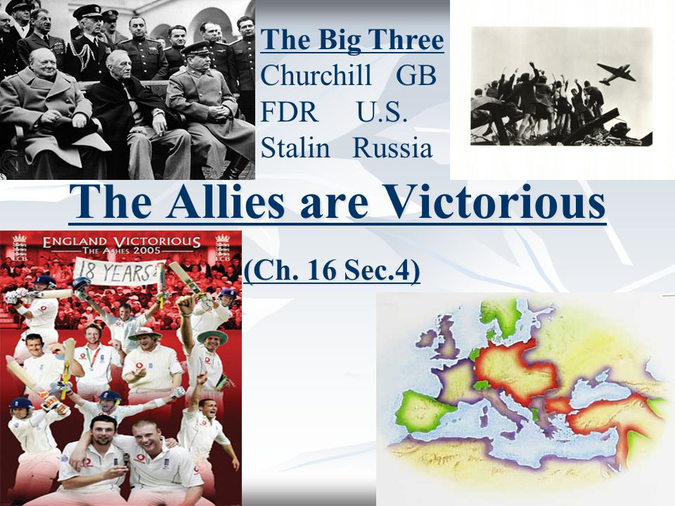 The Allies are Victorious (Ch. 16 Sec.4) The Big Three Churchill GB FDR U.S. Stalin Russia