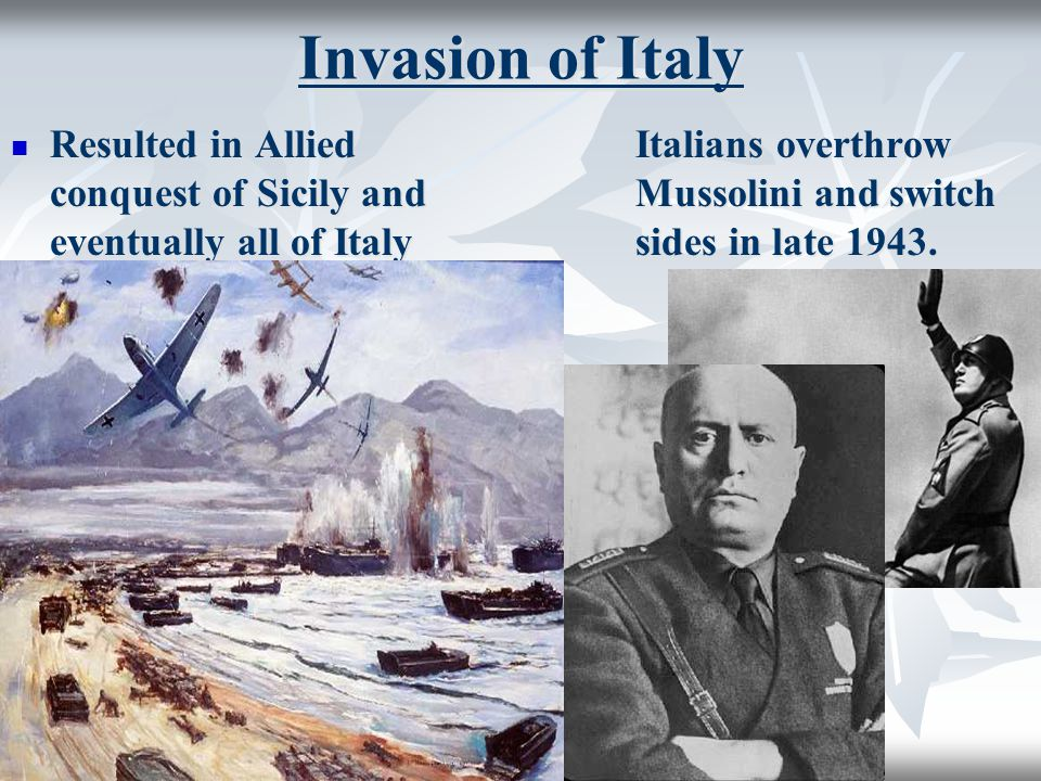 Invasion of Italy Resulted in Allied conquest of Sicily and eventually all of Italy Resulted in Allied conquest of Sicily and eventually all of Italy Italians overthrow Mussolini and switch sides in late 1943.