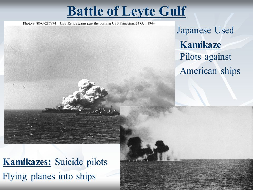 Battle of Leyte Gulf Japanese Used Japanese Used Kamikaze Pilots against Kamikaze Pilots against American ships Kamikazes: Suicide pilots Flying planes into ships