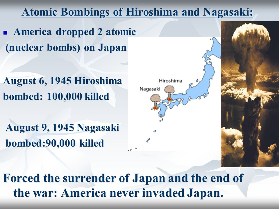 America dropped 2 atomic America dropped 2 atomic (nuclear bombs) on Japan (nuclear bombs) on Japan August 6, 1945 Hiroshima bombed: 100,000 killed August 9, 1945 Nagasaki August 9, 1945 Nagasaki bombed:90,000 killed bombed:90,000 killed Forced the surrender of Japan and the end of the war: America never invaded Japan.