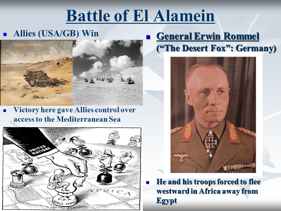 Battle of El Alamein Allies (USA/GB) Win Allies (USA/GB) Win Victory here gave Allies control over access to the Mediterranean Sea Victory here gave Allies control over access to the Mediterranean Sea General Erwin Rommel ( The Desert Fox : Germany) General Erwin Rommel ( The Desert Fox : Germany) He and his troops forced to flee westward in Africa away from Egypt He and his troops forced to flee westward in Africa away from Egypt