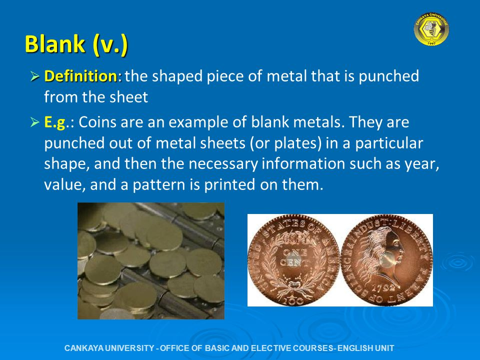 Blank (v.)  Definition:  Definition: the shaped piece of metal that is punched from the sheet   E.g.: Coins are an example of blank metals.