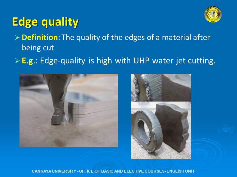 Edge quality   Definition: The quality of the edges of a material after being cut   E.g.: Edge-quality is high with UHP water jet cutting.