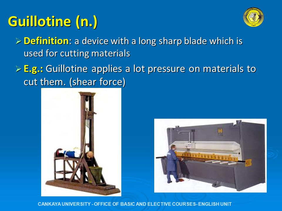 Guilllotining (n.)  Definition: The act of cutting materials with a guillotine  E.g.: Guillotining is one of the ways of cutting and shaping materials.