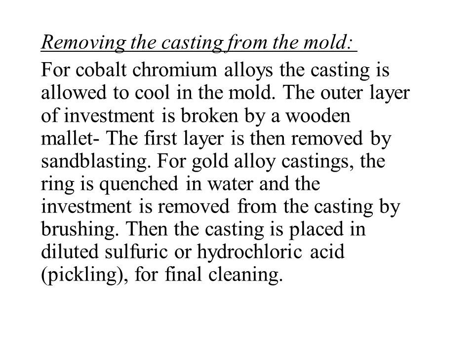 Removing the casting from the mold: For cobalt chromium alloys the casting is allowed to cool in the mold. The outer layer of investment is broken by