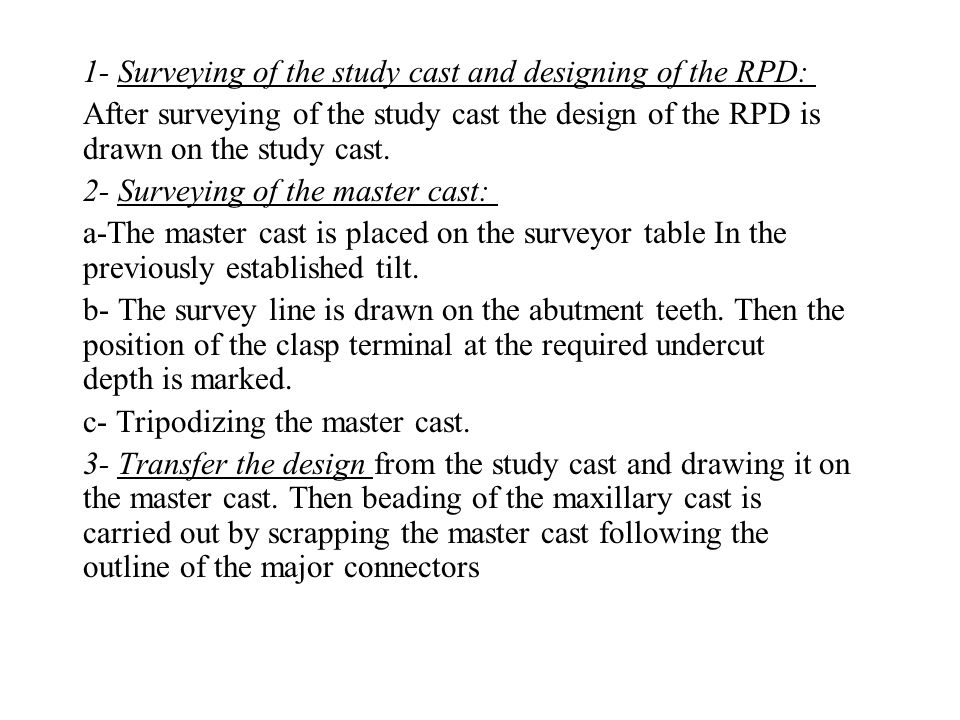 1- Surveying of the study cast and designing of the RPD: After surveying of the study cast the design of the RPD is drawn on the study cast. 2- Survey