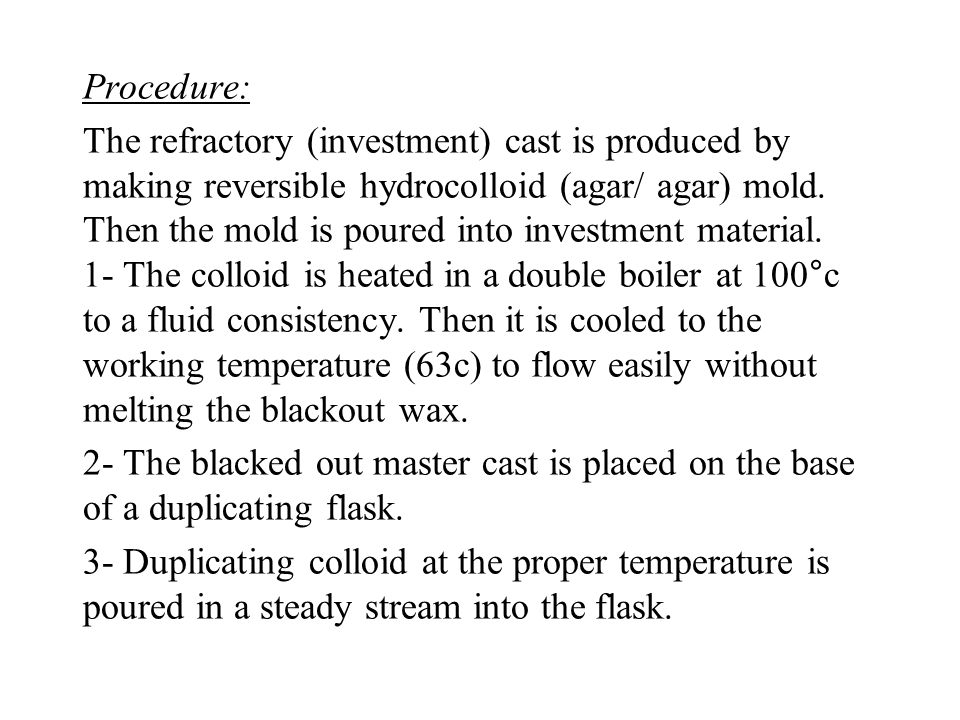 Procedure: The refractory (investment) cast is produced by making reversible hydrocolloid (agar/ agar) mold.
