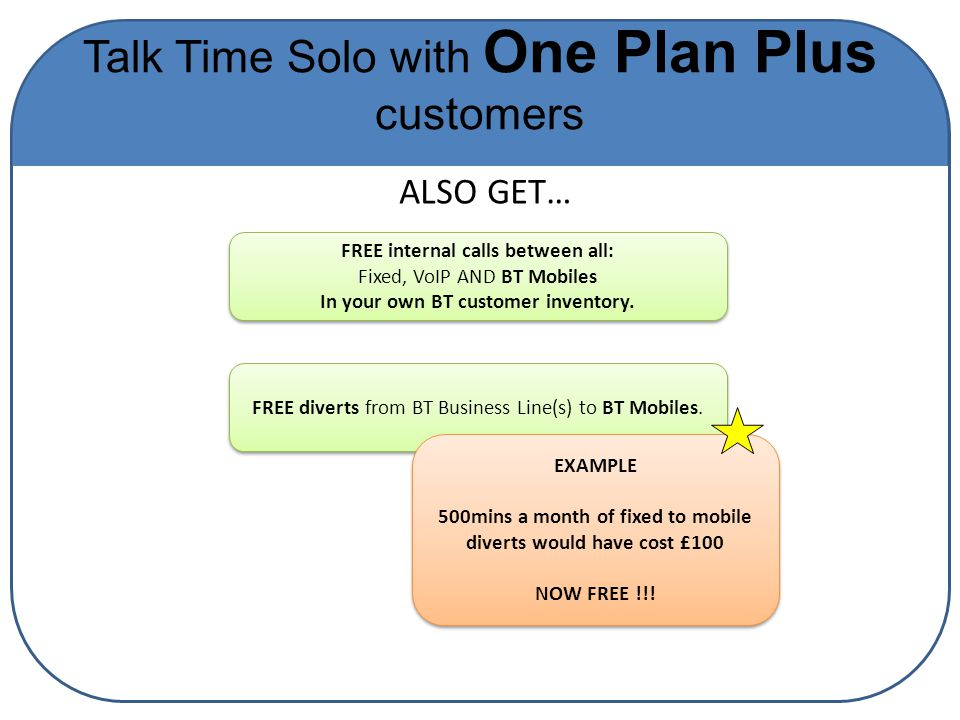 Talk Time Solo with One Plan Plus customers FREE internal calls between all: Fixed, VoIP AND BT Mobiles In your own BT customer inventory.