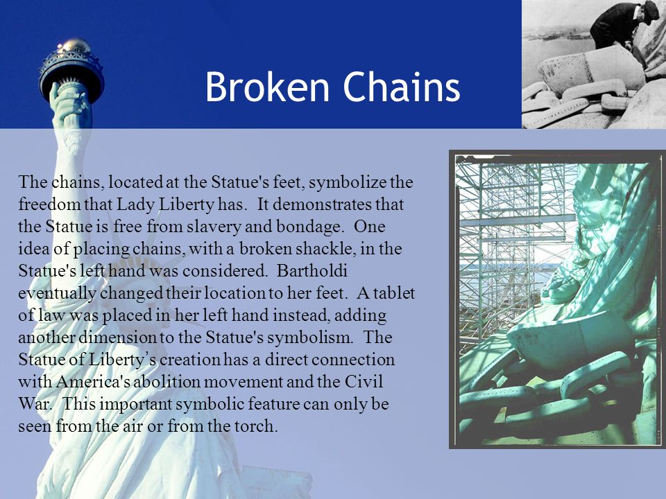 Broken Chains The chains, located at the Statue s feet, symbolize the freedom that Lady Liberty has.