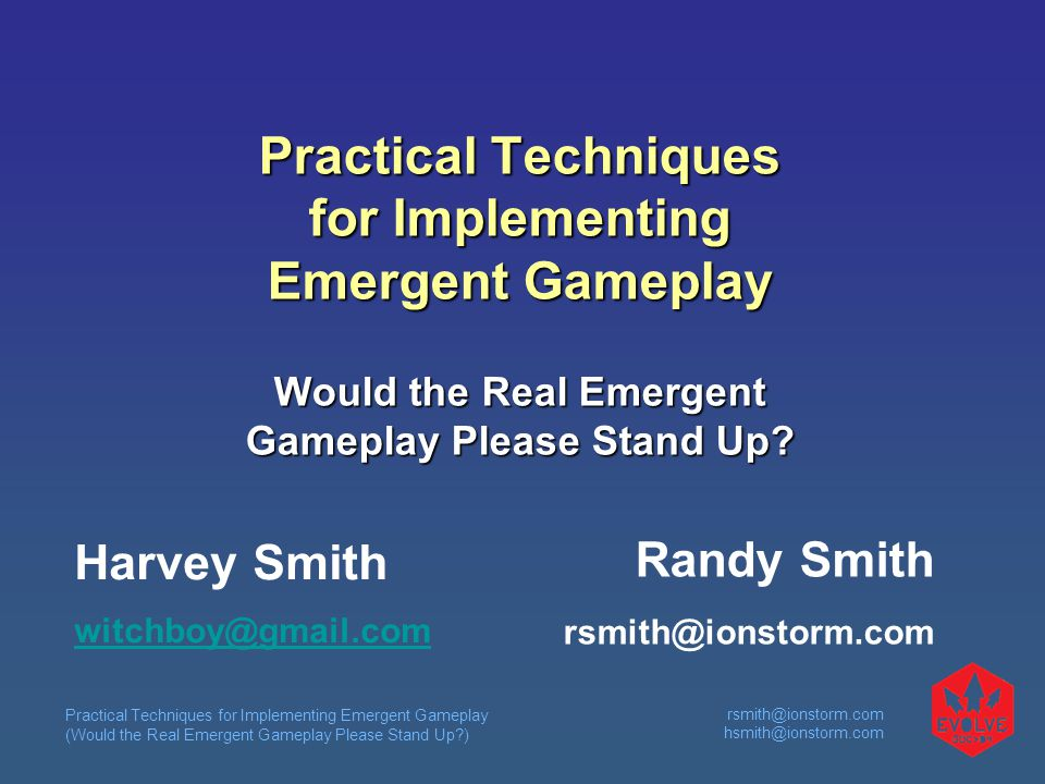 Practical Techniques for Implementing Emergent Gameplay (Would the Real Emergent Gameplay Please Stand Up ) rsmith@ionstorm.com hsmith@ionstorm.com Practical Techniques for Implementing Emergent Gameplay Would the Real Emergent Gameplay Please Stand Up.