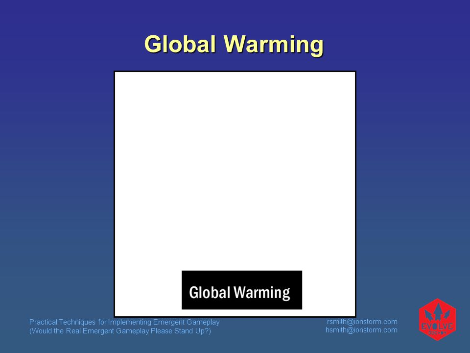Practical Techniques for Implementing Emergent Gameplay (Would the Real Emergent Gameplay Please Stand Up?) rsmith@ionstorm.com hsmith@ionstorm.com Global Warming
