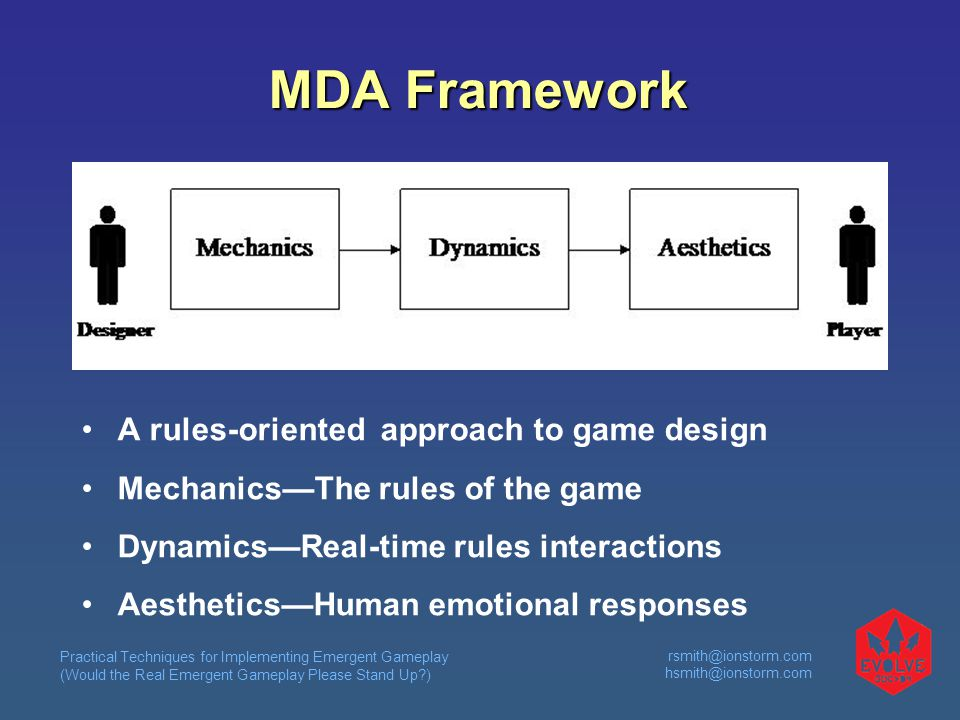 Practical Techniques for Implementing Emergent Gameplay (Would the Real Emergent Gameplay Please Stand Up )  MDA Framework A rules-oriented approach to game design Mechanics—The rules of the game Dynamics—Real-time rules interactions Aesthetics—Human emotional responses
